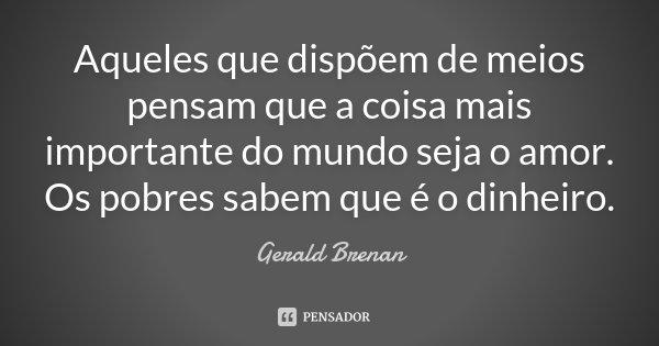 Aqueles que dispõem de meios pensam que a coisa mais importante do mundo seja o amor. Os pobres sabem que é o dinheiro.... Frase de Gerald Brenan.