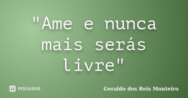 """""""Ame e nunca mais serás livre""""... Frase de Geraldo dos Reis Monteiro."""