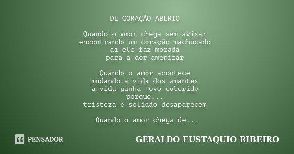 DE CORAÇÃO ABERTO Quando o amor chega sem avisar encontrando um coração machucado aí ele faz morada para a dor amenizar Quando o amor acontece mudando a vida do... Frase de GERALDO EUSTAQUIO RIBEIRO.