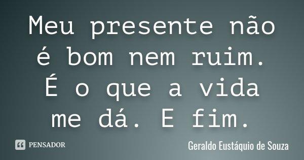 Meu presente não é bom nem ruim. É o que a vida me dá. E fim.... Frase de Geraldo Eustáquio de Souza.