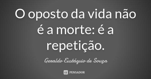 O oposto da vida não é a morte: é a repetição.... Frase de Geraldo Eustáquio de Souza.