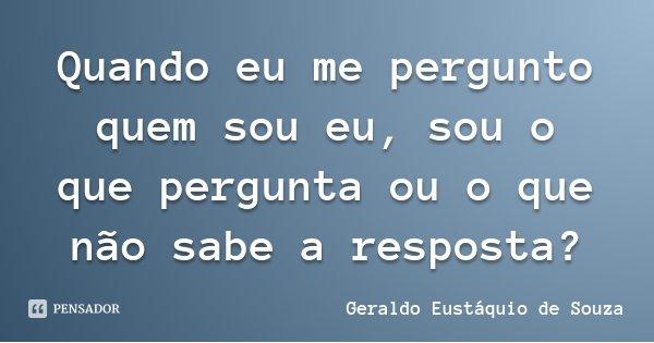 Quando eu me pergunto quem sou eu, sou o que pergunta ou o que não sabe a resposta?... Frase de Geraldo Eustáquio de Souza.