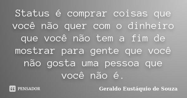 Status é comprar coisas que você não quer, com o dinheiro que você não tem, a fim de mostrar para gente que você não gosta, uma pessoa que você não é.... Frase de Geraldo Eustáquio de Souza.