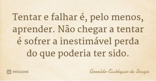 Tentar e falhar é, pelo menos, aprender. Não chegar a tentar é sofrer a inestimável perda do que poderia ter sido.... Frase de Geraldo Eustáquio de Souza.