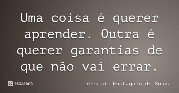 Uma coisa é querer aprender. Outra é querer garantias de que não vai errar.... Frase de Geraldo Eustáquio de Souza.