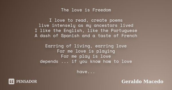 The love is Freedom I love to read, create poems live intensely as my ancestors lived I like the English, like the Portuguese A dash of Spanish and a taste of F... Frase de Geraldo Macedo.