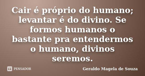 Cair é próprio do humano; levantar é do divino. Se formos humanos o bastante pra entendermos o humano, divinos seremos.... Frase de Geraldo Magela de Souza.