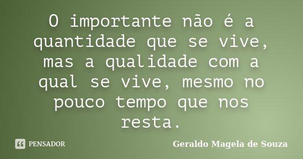 O importante não é a quantidade que se vive, mas a qualidade com a qual se vive, mesmo no pouco tempo que nos resta.... Frase de Geraldo Magela de Souza.