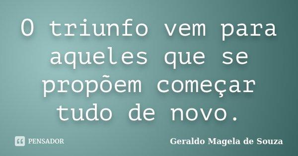 O triunfo vem para aqueles que se propõem começar tudo de novo.... Frase de Geraldo Magela de Souza.