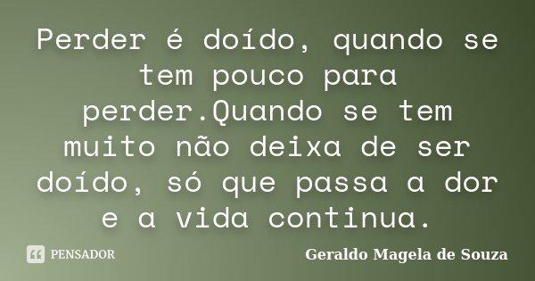 Perder é doído, quando se tem pouco para perder.Quando se tem muito não deixa de ser doído, só que passa a dor e a vida continua.... Frase de Geraldo Magela de Souza.