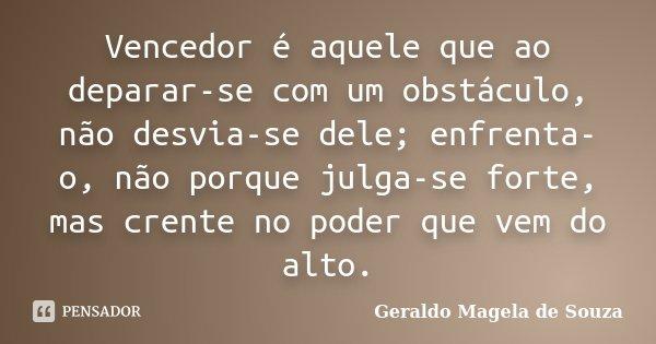 Vencedor é aquele que ao deparar-se com um obstáculo, não desvia-se dele; enfrenta-o, não porque julga-se forte, mas crente no poder que vem do alto.... Frase de Geraldo Magela de Souza.