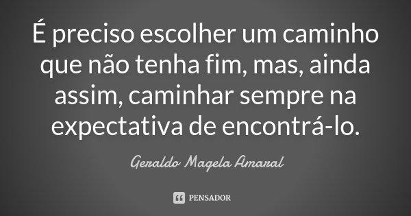 É preciso escolher um caminho que não tenha fim, mas, ainda assim, caminhar sempre na expectativa de encontrá-lo.... Frase de Geraldo Magela Amaral.