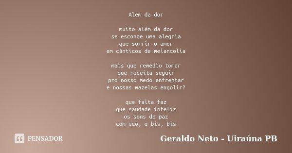 Além da dor muito além da dor se esconde uma alegria que sorrir o amor em cânticos de melancolia mais que remédio tomar que receita seguir pro nosso medo enfren... Frase de Geraldo Neto - Uiraúna PB.