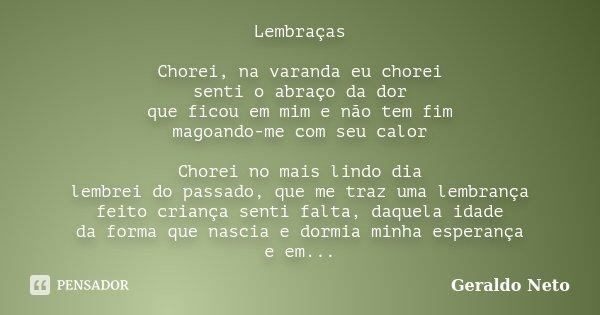 Lembraças Chorei, na varanda eu chorei senti o abraço da dor que ficou em mim e não tem fim magoando-me com seu calor Chorei no mais lindo dia lembrei do passad... Frase de Geraldo Neto.