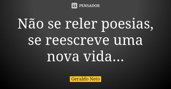 Não se reler poesias, se reescreve uma nova vida...... Frase de Geraldo Neto.