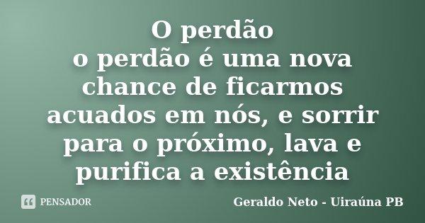 O perdão o perdão é uma nova chance de ficarmos acuados em nós, e sorrir para o próximo, lava e purifica a existência... Frase de Geraldo Neto - Uiraúna PB.