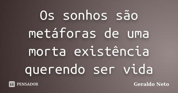 Os sonhos são metáforas de uma morta existência querendo ser vida... Frase de Geraldo Neto.
