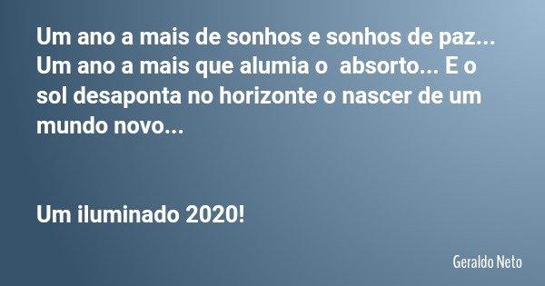 Um ano a mais de sonhos e sonhos de paz... Um ano a mais que alumia o absorto... E o sol desaponta no horizonte o nascer de um mundo novo... Um iluminado 2020!... Frase de Geraldo Neto.