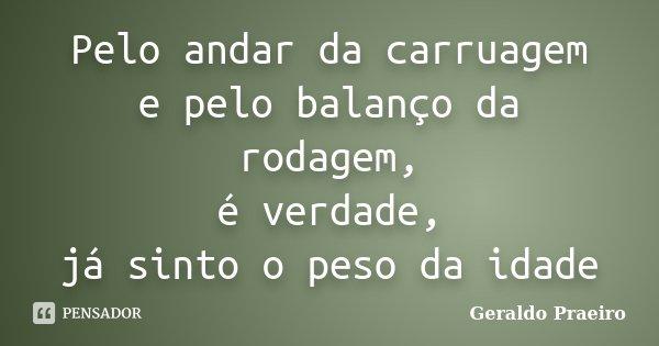 Pelo andar da carruagem e pelo balanço da rodagem, é verdade, já sinto o peso da idade... Frase de Geraldo Praeiro.