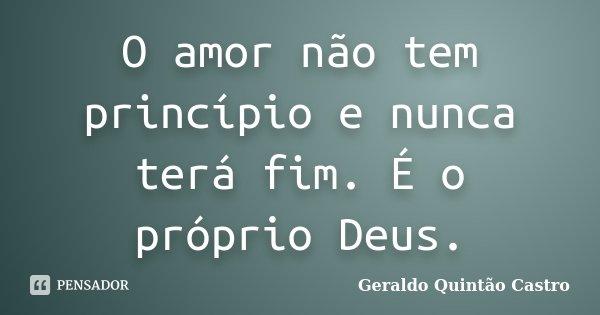 O amor não tem princípio e nunca terá fim. É o próprio Deus.... Frase de Geraldo Quintão Castro.
