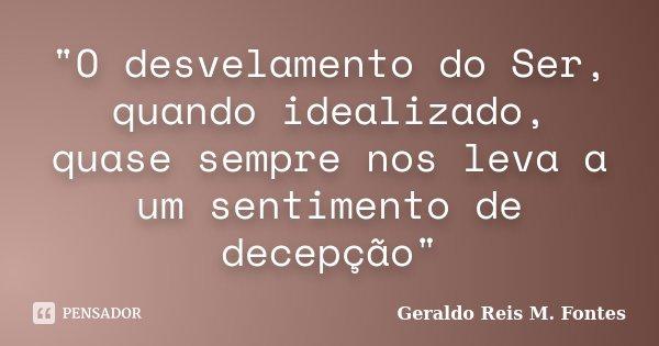 """""""O desvelamento do Ser, quando idealizado, quase sempre nos leva a um sentimento de decepção""""... Frase de Geraldo Reis M. Fontes."""
