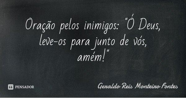 """Oração pelos inimigos: """"Ó Deus, leve-os para junto de vós, amém!""""... Frase de Geraldo Reis Monteiro Fontes."""