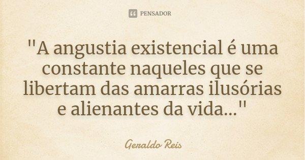"""""""A angustia existencial é uma constante naqueles que se libertam das amarras ilusórias e alienantes da vida...""""... Frase de Geraldo Reis."""