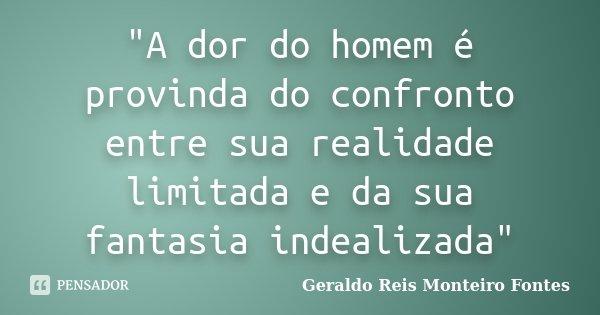 """""""A dor do homem é provinda do confronto entre sua realidade limitada e da sua fantasia indealizada""""... Frase de Geraldo Reis Monteiro Fontes."""