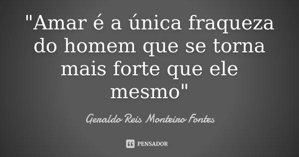 """""""Amar é a única fraqueza do homem que se torna mais forte que ele mesmo""""... Frase de Geraldo Reis Monteiro Fontes."""