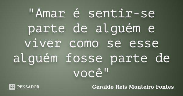 """""""Amar é sentir-se parte de alguém e viver como se esse alguém fosse parte de você""""... Frase de Geraldo Reis Monteiro Fontes."""