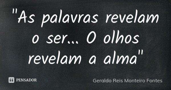 """""""As palavras revelam o ser... O olhos revelam a alma""""... Frase de Geraldo Reis Monteiro Fontes."""