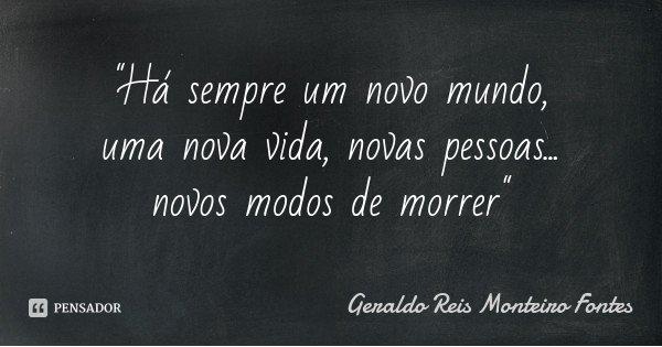 """""""Há sempre um novo mundo, uma nova vida, novas pessoas... novos modos de morrer""""... Frase de Geraldo Reis Monteiro Fontes."""
