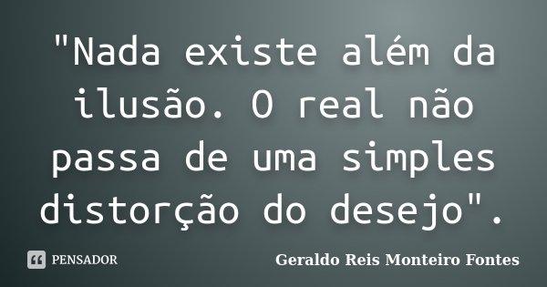"""""""Nada existe além da ilusão. O real não passa de uma simples distorção do desejo"""".... Frase de Geraldo Reis Monteiro Fontes."""