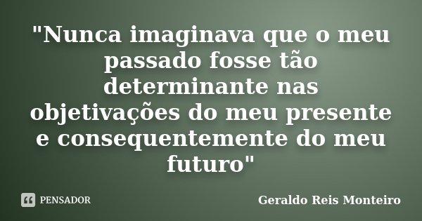 """""""Nunca imaginava que o meu passado fosse tão determinante nas objetivações do meu presente e consequentemente do meu futuro""""... Frase de Geraldo Reis Monteiro."""