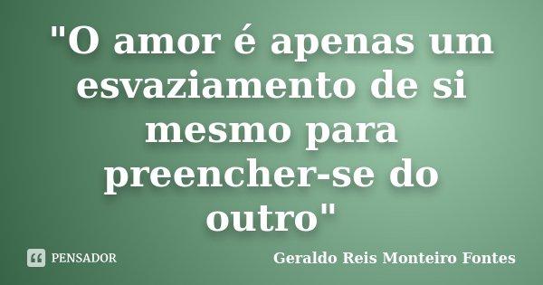 """""""O amor é apenas um esvaziamento de si mesmo para preencher-se do outro""""... Frase de Geraldo Reis Monteiro Fontes."""