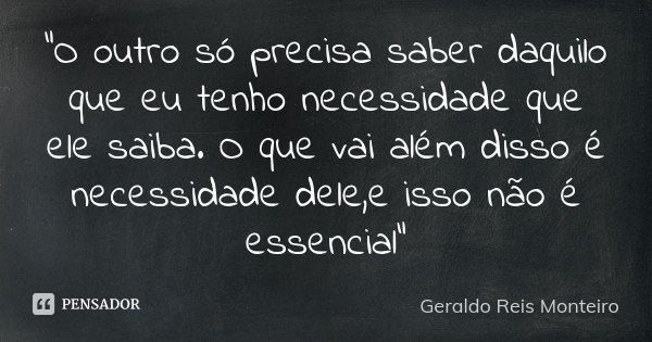 """""""O outro só precisa saber daquilo que eu tenho necessidade que ele saiba. O que vai além disso é necessidade dele,e isso não é essencial""""... Frase de Geraldo Reis Monteiro."""
