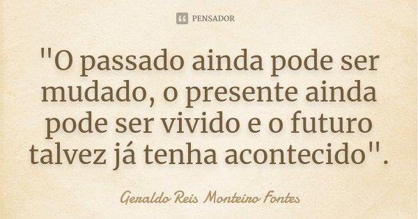 """""""O passado ainda pode ser mudado, o presente ainda pode ser vivido e o futuro talvez já tenha acontecido"""".... Frase de Geraldo Reis Monteiro Fontes."""