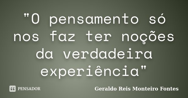 """""""O pensamento só nos faz ter noções da verdadeira experiência""""... Frase de Geraldo Reis Monteiro Fontes."""