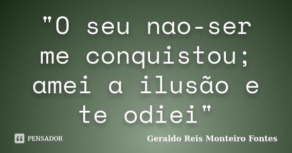 """""""O seu nao-ser me conquistou; amei a ilusão e te odiei""""... Frase de Geraldo Reis Monteiro Fontes."""
