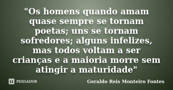 """""""Os homens quando amam quase sempre se tornam poetas; uns se tornam sofredores; alguns infelizes, mas todos voltam a ser crianças e a maioria morre sem ati... Frase de Geraldo Reis Monteiro Fontes."""