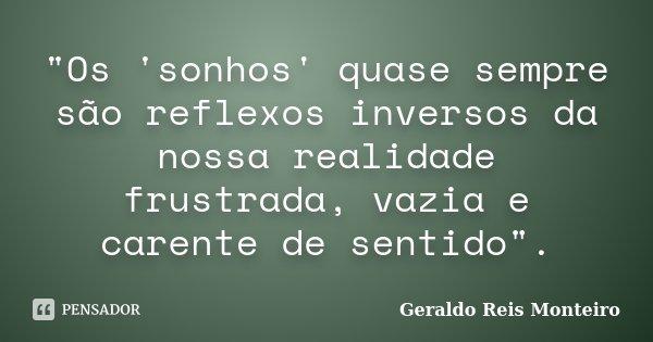 """""""Os 'sonhos' quase sempre são reflexos inversos da nossa realidade frustrada, vazia e carente de sentido"""".... Frase de Geraldo Reis Monteiro."""