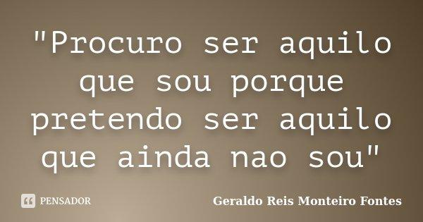 """""""Procuro ser aquilo que sou porque pretendo ser aquilo que ainda nao sou""""... Frase de Geraldo Reis Monteiro Fontes."""