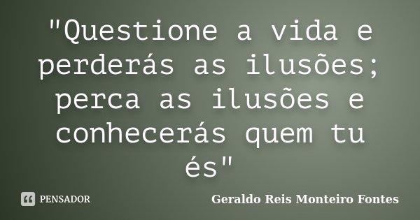 """""""Questione a vida e perderás as ilusões; perca as ilusões e conhecerás quem tu és""""... Frase de Geraldo Reis Monteiro Fontes."""