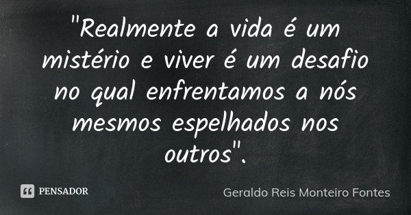 """""""Realmente a vida é um mistério e viver é um desafio no qual enfrentamos a nós mesmos espelhados nos outros"""".... Frase de Geraldo Reis Monteiro Fontes."""