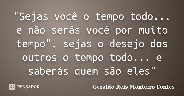 """""""Sejas você o tempo todo... e não serás você por muito tempo"""". sejas o desejo dos outros o tempo todo... e saberás quem são eles""""... Frase de Geraldo Reis Monteiro Fontes."""