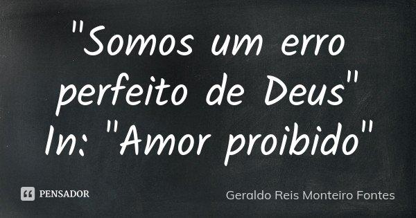 """""""Somos um erro perfeito de Deus"""" In: """"Amor proibido""""... Frase de Geraldo Reis Monteiro Fontes."""