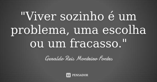 """""""Viver sozinho é um problema, uma escolha ou um fracasso.""""... Frase de Geraldo Reis Monteiro Fontes."""