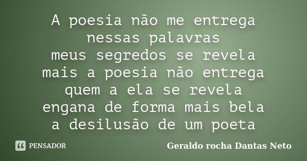 A poesia não me entrega nessas palavras meus segredos se revela mais a poesia não entrega quem a ela se revela engana de forma mais bela a desilusão de um poeta... Frase de Geraldo Rocha Dantas Neto.
