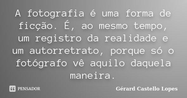 A fotografia é uma forma de ficção. É, ao mesmo tempo, um registro da realidade e um autorretrato, porque só o fotógrafo vê aquilo daquela maneira.... Frase de Gérard Castello Lopes.