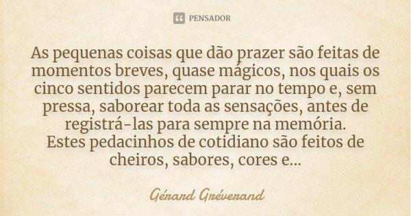 As pequenas coisas que dão prazer são feitas de momentos breves, quase mágicos, nos quais os cinco sentidos parecem parar no tempo e, sem pressa, saborear toda ... Frase de Gérard Gréverand.
